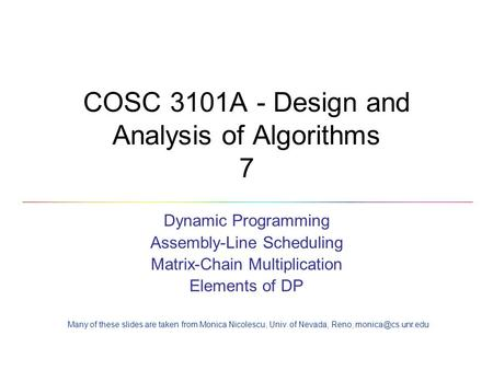 COSC 3101A - Design and Analysis of Algorithms 7 Dynamic Programming Assembly-Line Scheduling Matrix-Chain Multiplication Elements of DP Many of these.