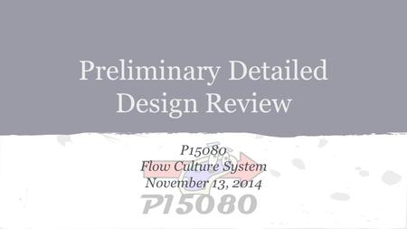 Preliminary Detailed Design Review P15080 Flow Culture System November 13, 2014.