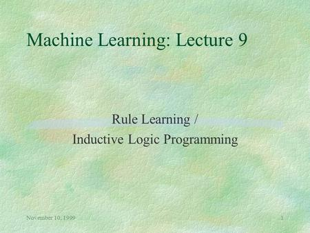 November 10, 19991 Machine Learning: Lecture 9 Rule Learning / Inductive Logic Programming.