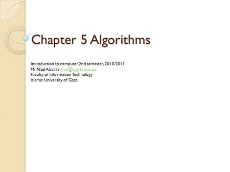 Chapter 5 Algorithms Introduction to computer, 2nd semester, 2010/2011 Mr.Nael Aburas Faculty of Information Technology.