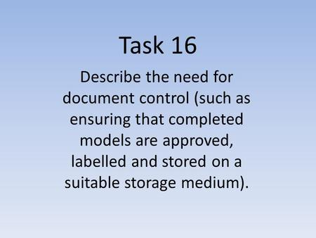 Task 16 Describe the need for document control (such as ensuring that completed models are approved, labelled and stored on a suitable storage medium).