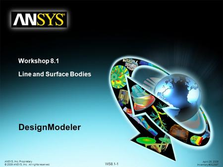 WS8.1-1 ANSYS, Inc. Proprietary © 2009 ANSYS, Inc. All rights reserved. April 28, 2009 Inventory #002597 Workshop 8.1 Line and Surface Bodies DesignModeler.