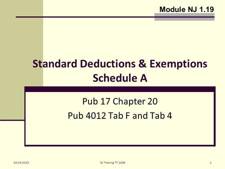 10/24/2015NJ Training TY 20081 Standard Deductions & Exemptions Schedule A Pub 17 Chapter 20 Pub 4012 Tab F and Tab 4 Module NJ 1.19.