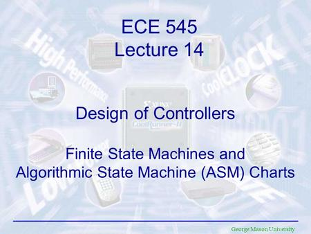 George Mason University Design of Controllers Finite State Machines and Algorithmic State Machine (ASM) Charts ECE 545 Lecture 14.