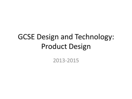 GCSE Design and Technology: Product Design 2013-2015.
