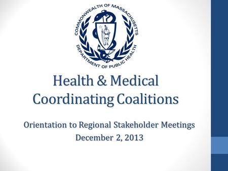Health & Medical Coordinating Coalitions Orientation to Regional Stakeholder Meetings December 2, 2013.
