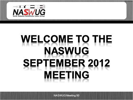 NASWUG Meeting 50. Agenda 5:00pm – 5:30pm – Food and Networking 5:30pm – 6:20pm – SolidWorks 2013 6:30pm – 7:20pm – Session 2 (SolidWorks 2013 or Tips.