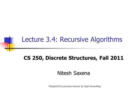Lecture 3.4: Recursive Algorithms CS 250, Discrete Structures, Fall 2011 Nitesh Saxena *Adopted from previous lectures by Zeph Grunschlag.