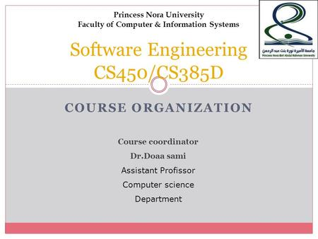 Princess Nora University Faculty of Computer & Information Systems Software Engineering CS450/CS385D C O U R S E O R G A N I Z A T I O N Course coordinator.