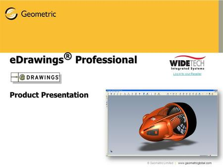 © Geometric Limited | www.geometricglobal.com eDrawings ® Professional Product Presentation Log in to your Reseller.