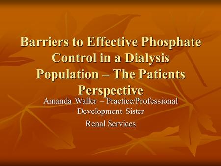Barriers to Effective Phosphate Control in a Dialysis Population – The Patients Perspective Amanda Waller – Practice/Professional Development Sister Renal.