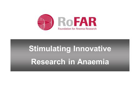"Stimulating Innovative Research in Anaemia. Why RoFAR was created RoFAR Mission: ""The Roche Foundation for Anaemia Research is a registered Medical Research."