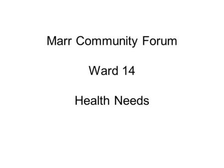 Marr Community Forum Ward 14 Health Needs. Policy Drivers Better Health Better Care Health Fit Health & Care Framework Shifting the Balance of Care Marr.