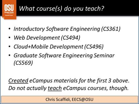 What course(s) do you teach? Introductory Software Engineering (CS361) Web Development (CS494) Cloud+Mobile Development (CS496) Graduate Software Engineering.