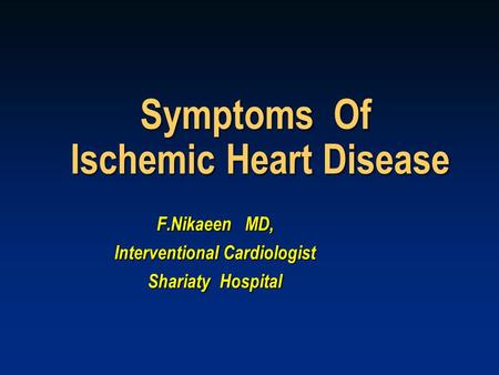 Symptoms Of Ischemic Heart Disease F.Nikaeen MD, Interventional Cardiologist Shariaty Hospital.