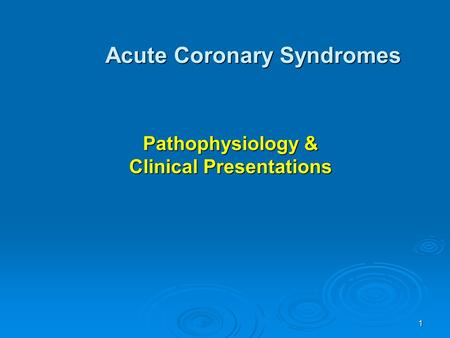 1 Pathophysiology & Clinical Presentations Acute Coronary Syndromes.