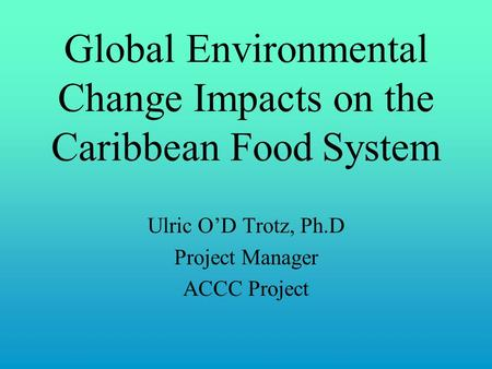 Global Environmental Change Impacts on the Caribbean Food System Ulric O'D Trotz, Ph.D Project Manager ACCC Project.