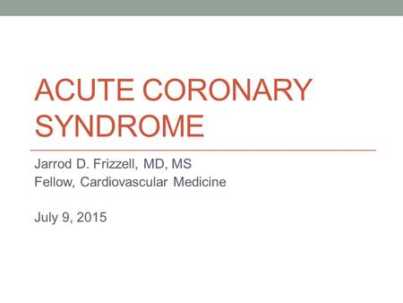 ACUTE CORONARY SYNDROME Jarrod D. Frizzell, MD, MS Fellow, Cardiovascular Medicine July 9, 2015.