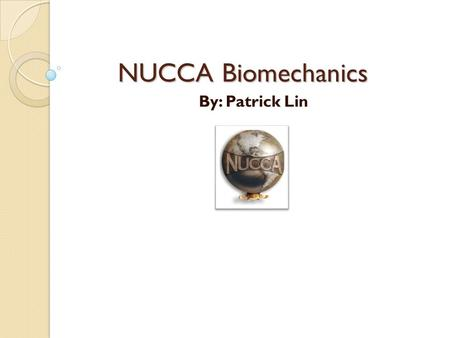 NUCCA Biomechanics By: Patrick Lin. What is Biomechanics The study of body movements and of the forces acting on the musculoskeletal system The application.