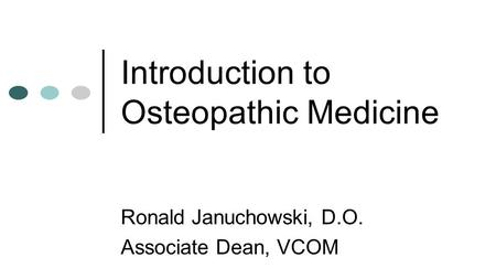 Introduction to Osteopathic Medicine Ronald Januchowski, D.O. Associate Dean, VCOM.