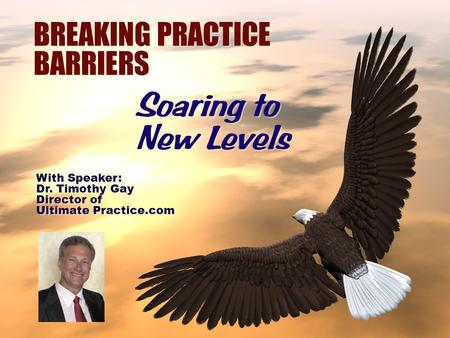 BREAKING PRACTICE BARRIERS Soaring to New Levels With Speaker: Dr. Timothy Gay Director of Ultimate Practice.com With Speaker: Dr. Timothy Gay Director.
