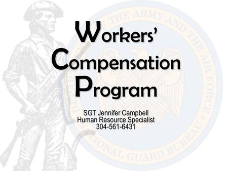W orkers' C ompensation P rogram SGT Jennifer Campbell Human Resource Specialist 304-561-6431.