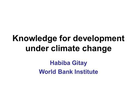 Knowledge for development under climate change Habiba Gitay World Bank Institute.