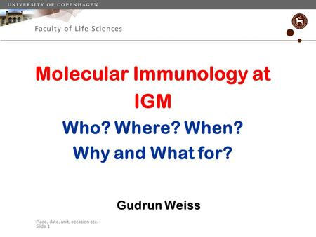 Place, date, unit, occasion etc. Slide 1 Molecular Immunology at IGM Who? Where? When? Why and What for? Gudrun Weiss.