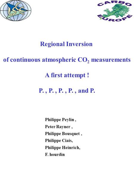 Regional Inversion of continuous atmospheric CO 2 measurements A first attempt ! P., P., P., P., and P. Philippe Peylin, Peter Rayner, Philippe Bousquet,