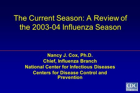 The Current Season: A Review of the 2003-04 Influenza Season Nancy J. Cox, Ph.D. Chief, Influenza Branch National Center for Infectious Diseases Centers.