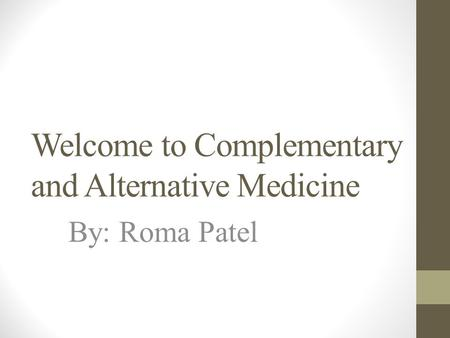 Welcome to Complementary and Alternative Medicine By: Roma Patel.