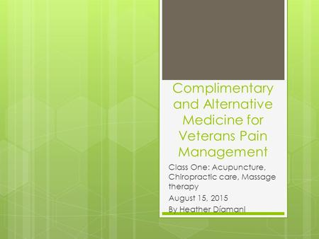 Complimentary and Alternative Medicine for Veterans Pain Management Class One: Acupuncture, Chiropractic care, Massage therapy August 15, 2015 By Heather.