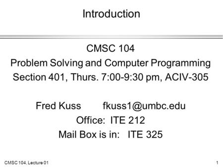 CMSC 104, Lecture 011 Introduction CMSC 104 Problem Solving and Computer Programming Section 401, Thurs. 7:00-9:30 pm, ACIV-305 Fred Kuss