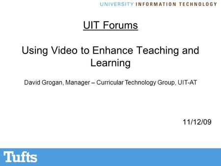 UIT Forums Using Video to Enhance Teaching and Learning 11/12/09 David Grogan, Manager – Curricular Technology Group, UIT-AT.