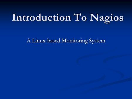Introduction To Nagios A Linux-based Monitoring System.