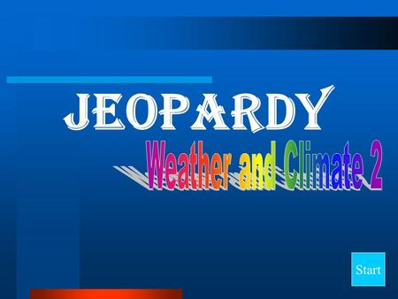 Jeopardy Start Final Jeopardy Question CloudsStorms Geographical Terms ClimateMisc. 10 20 30 40.