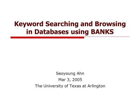 Keyword Searching and Browsing in Databases using BANKS Seoyoung Ahn Mar 3, 2005 The University of Texas at Arlington.