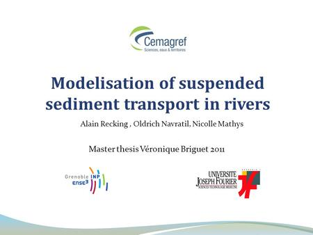 Modelisation of suspended sediment transport in rivers Master thesis Véronique Briguet 2011 Alain Recking, Oldrich Navratil, Nicolle Mathys.