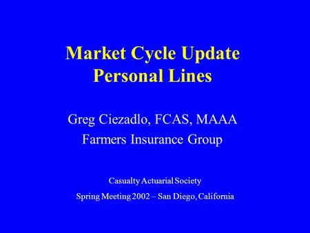 Market Cycle Update Personal Lines Greg Ciezadlo, FCAS, MAAA Farmers Insurance Group Casualty Actuarial Society Spring Meeting 2002 – San Diego, California.