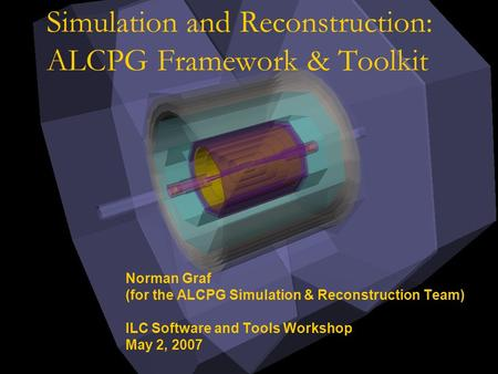 Simulation and Reconstruction: ALCPG Framework & Toolkit Norman Graf (for the ALCPG Simulation & Reconstruction Team) ILC Software and Tools Workshop May.