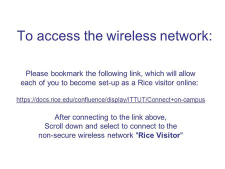 To access the wireless network: Please bookmark the following link, which will allow each of you to become set-up as a Rice visitor online: https://docs.rice.edu/confluence/display/ITTUT/Connect+on-campus.