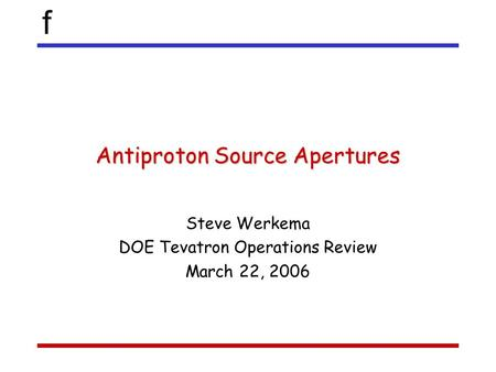 F Antiproton Source Apertures Steve Werkema DOE Tevatron Operations Review March 22, 2006.