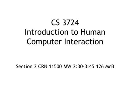 CS 3724 Introduction to Human Computer Interaction Section 2 CRN 11500 MW 2:30-3:45 126 McB.