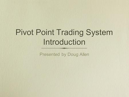 Pivot Point Trading System Introduction Presented by Doug Allen Presented by Doug Allen.