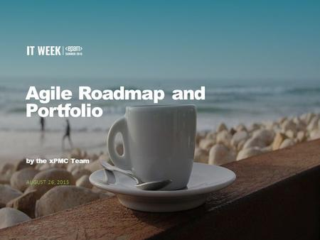 1 Agile Roadmap and Portfolio by the xPMC Team AUGUST 26, 2015.