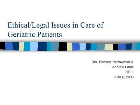 Ethical/Legal Issues in Care of Geriatric Patients Drs. Barbara Barrowman & Andrew Latus ISD II June 6, 2003.