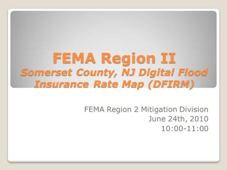 FEMA Region II Somerset County, NJ Digital Flood Insurance Rate Map (DFIRM) FEMA Region 2 Mitigation Division June 24th, 2010 10:00-11:00.