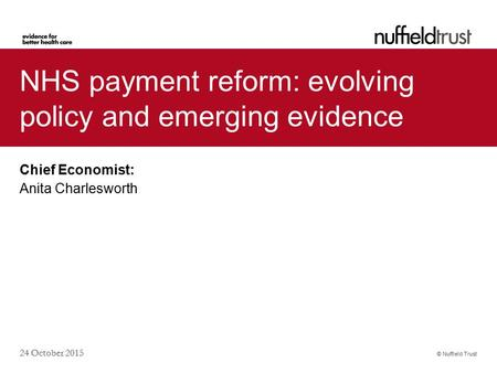 © Nuffield Trust 24 October 2015 NHS payment reform: evolving policy and emerging evidence Chief Economist: Anita Charlesworth.
