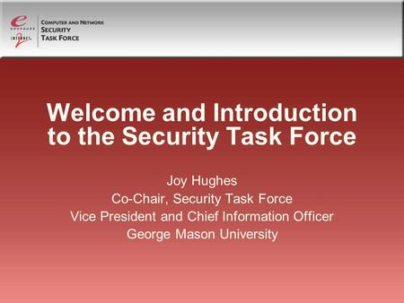 Welcome and Introduction to the Security Task Force Joy Hughes Co-Chair, Security Task Force Vice President and Chief Information Officer George Mason.