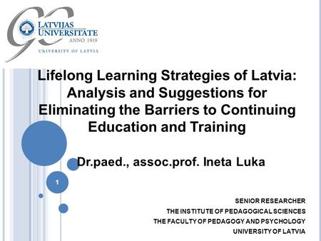 1 Lifelong Learning Strategies of Latvia: Analysis and Suggestions for Eliminating the Barriers to Continuing Education and Training SENIOR RESEARCHER.
